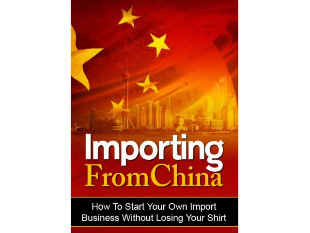 Importing From China - How To Start Your Own Importing Business Without Losing Your Shirt